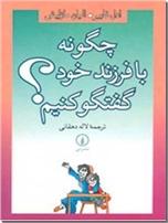 خرید کتاب چگونه با فرزند خود گفتگو کنیم ؟ از: www.ashja.com - کتابسرای اشجع
