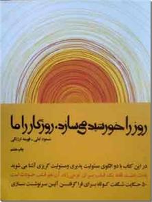 کتاب روز را خورشید می سازد ، روزگار را ما - 50 حکایت برای فرا گرفتن آیین سرنوشت سازی - خرید کتاب از: www.ashja.com - کتابسرای اشجع