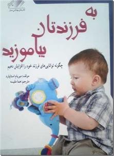 کتاب به فرزندتان بیاموزید - چگونه توانایی های فرزند خود را افزایش دهیم - خرید کتاب از: www.ashja.com - کتابسرای اشجع