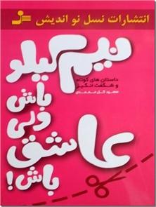 کتاب نیم کیلو باش ولی عاشق باش! - داستان های کوتاه و شگفت انگیز - خرید کتاب از: www.ashja.com - کتابسرای اشجع