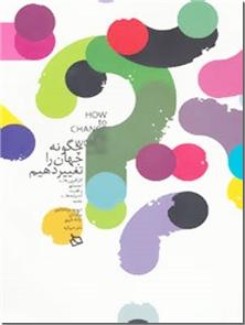 کتاب چگونه جهان را تغییر دهیم -  - خرید کتاب از: www.ashja.com - کتابسرای اشجع