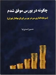 کتاب چگونه در بورس موفق شدم - سرمایه گذاری من در بورس اوراق بهادار تهران - خرید کتاب از: www.ashja.com - کتابسرای اشجع