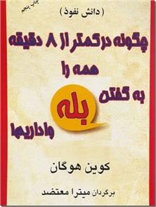 کتاب چگونه در کمتر از 8 دقیقه همه را به گفتن بله واداریم - فنون نفوذ در مردم برای فروشنده ها، بازاریاب ها - خرید کتاب از: www.ashja.com - کتابسرای اشجع