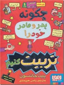 کتاب چگونه پدر و مادر خود را تربیت کنیم -  - خرید کتاب از: www.ashja.com - کتابسرای اشجع