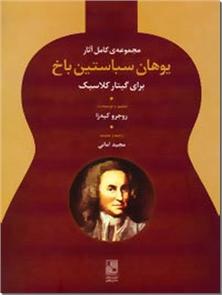 کتاب مجموعه آثار یوهان سباستین باخ - هنر - برای گیتار کلاسیک - خرید کتاب از: www.ashja.com - کتابسرای اشجع