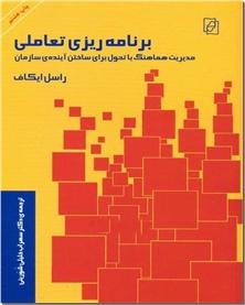 کتاب برنامه ریزی تعاملی - مدیریت هماهنگ با تحول ساختن آینده سازمان - خرید کتاب از: www.ashja.com - کتابسرای اشجع