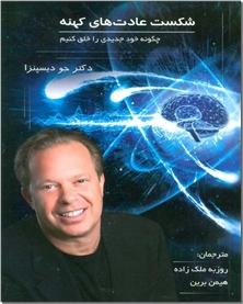 کتاب شکست عادت های کهنه - چگونه خود جدیدی را خلق کنیم - خرید کتاب از: www.ashja.com - کتابسرای اشجع