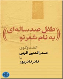 کتاب طفل صد ساله ای به نام شعر نو - گفتگوی صدرالدین الهی و نادر نادرپور - خرید کتاب از: www.ashja.com - کتابسرای اشجع