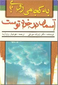 کتاب به کجا می روی آسمان در خود توست - با فکر نو و مثبت تولدی دوباره بیابید و به آرامش برسید - خرید کتاب از: www.ashja.com - کتابسرای اشجع