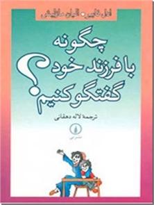 کتاب چگونه با فرزند خود گفتگو کنیم ؟ - مهارت هایی  برای والدین - خرید کتاب از: www.ashja.com - کتابسرای اشجع
