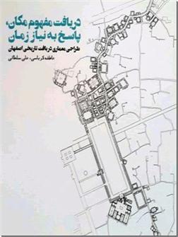 کتاب دریافت مفهوم مکان ، پاسخ به نیاز زمان - طراحی معماری در بافت تاریخی اصفهان - خرید کتاب از: www.ashja.com - کتابسرای اشجع