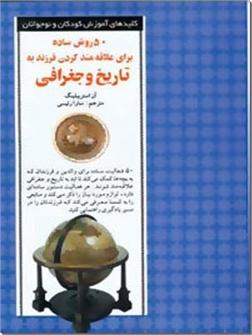 کتاب 50 روش ساده برای علاقه مند کردن فرزند به تاریخ و جغرافی - روانشناسی کودک و نوجوان - خرید کتاب از: www.ashja.com - کتابسرای اشجع