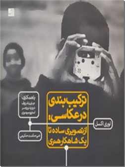 کتاب ترکیب بندی در عکاسی - از تصویری ساده تا یکشاهکار هنری - خرید کتاب از: www.ashja.com - کتابسرای اشجع