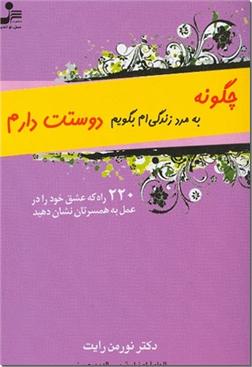 کتاب چگونه به مرد زندگی ام بگویم دوستت دارم - 220 راه که عشق خود را در عمل به همسرتان نشان دهید - خرید کتاب از: www.ashja.com - کتابسرای اشجع