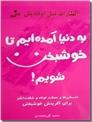 خرید کتاب به دنیا آمده ایم تا خوشبخت شویم از: www.ashja.com - کتابسرای اشجع