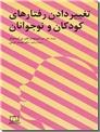 خرید کتاب تغییر دادن رفتارهای کودکان و نوجوانان از: www.ashja.com - کتابسرای اشجع