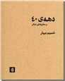 خرید کتاب دهه 40 و مشق های دیگر از: www.ashja.com - کتابسرای اشجع