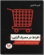 خرید کتاب افراط در مصرف گرایی از: www.ashja.com - کتابسرای اشجع