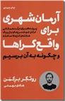 خرید کتاب آرمان شهری برای واقع گراها و چگونه به آن برسیم از: www.ashja.com - کتابسرای اشجع